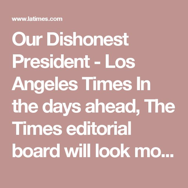 Our Dishonest President - Los Angeles Times  In the days ahead, The Times editorial board will look more closely at the new president, with a special attention to three troubling traits: