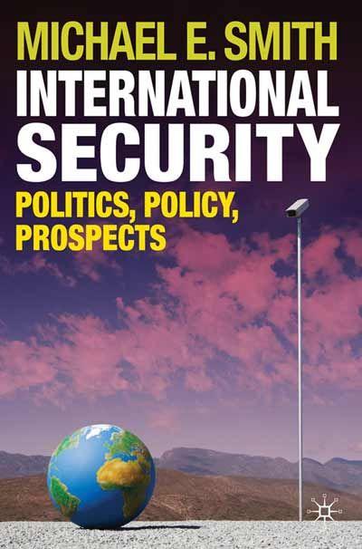 International security : politics, policy, prospects / Michael E. Smith. -- Basingstoke, Hants. :  Palgrave Macmillan,  2010.