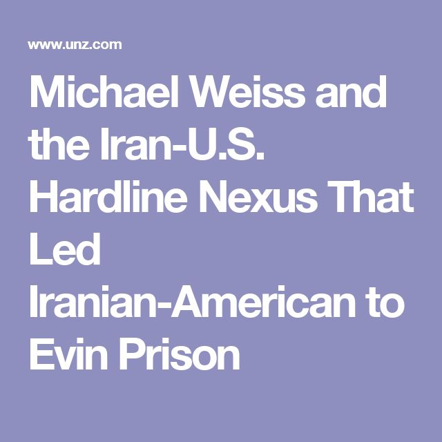 Michael Weiss and the Iran-U.S. Hardline Nexus That Led Iranian-American to Evin Prison