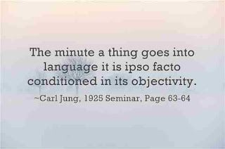 The minute a thing goes into language it is ipso facto conditioned in its objectivity. Carl Jung, 1925 Seminar, Pages 63-64