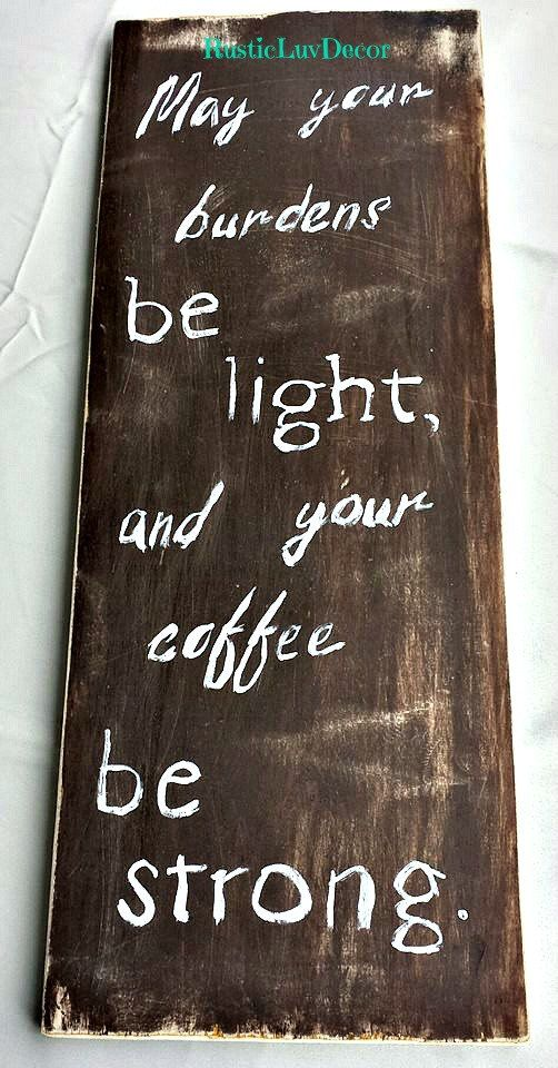 Rustic Coffee Shop Sign/ May your burdens be light, and your coffee strong/ Coffee shop/ Gift idea/ Rustic decor/ Kitchen decor/ Coffee  https://www.etsy.com/listing/234277369/rustic-coffee-shop-sign-may-your-burdens