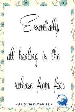 """""""Essentially, all healing is the release from fear."""" ~ A Course in Miracles"""