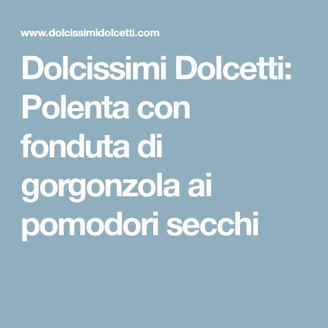 Dolcissimi Dolcetti: Polenta con fonduta di gorgonzola ai pomodori secchi