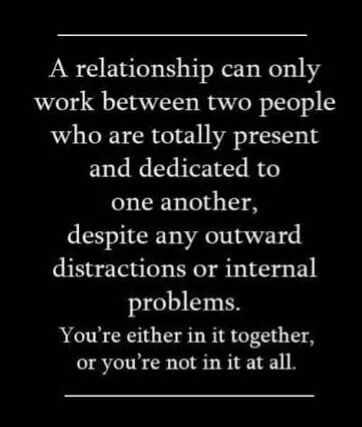 A relationship can only work between 2 people who are totally present and dedicated to one another, despite any outward distractions or internal problems. You're either in it together, or your not in it at all.