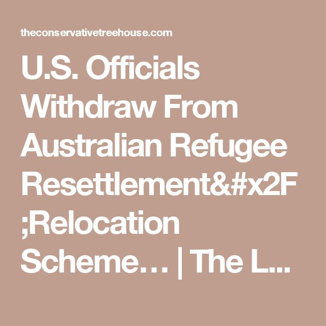 U.S. Officials Withdraw From Australian Refugee Resettlement/Relocation Scheme…   The Last Refuge