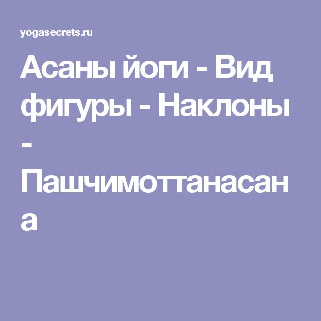 Асаны йоги - Наклоны - Пашчимоттанасана- наклон к ногам сидя