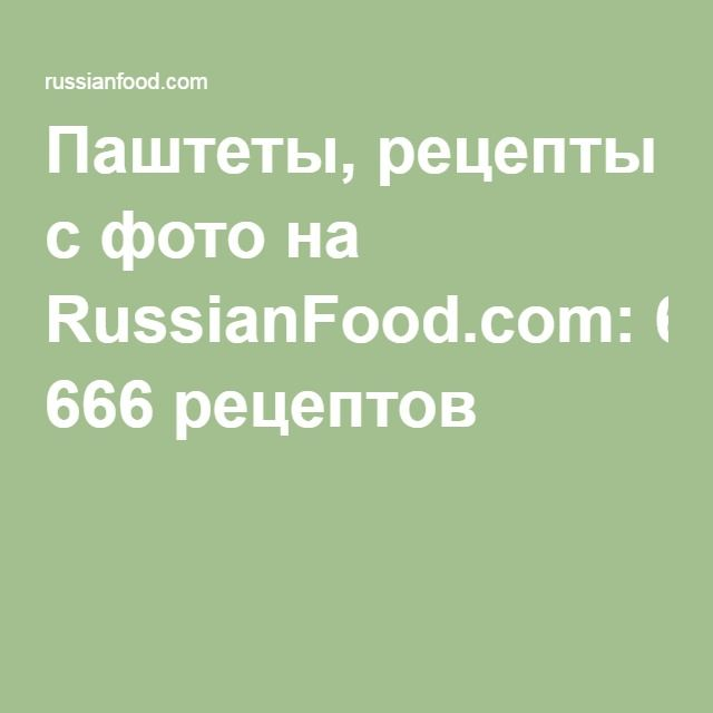 Паштеты, рецепты с фото на RussianFood.com: 666 рецептов