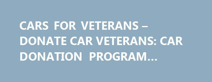 CARS FOR VETERANS – DONATE CAR VETERANS: CAR DONATION PROGRAM #plasma #donations http://donate.nef2.com/cars-for-veterans-donate-car-veterans-car-donation-program-plasma-donations/  #donation cars # Why Donate Your Car to Us? BBB A+ Rated IRS 501(c)3 Approved: Free 24/7 Pickup with No DMV Hassles. Free Local Towing to You: We will pick up your car donation, running or not, when it s most convenient, at home or work. All Cars Accepted: We take your car regardless of its condition or…