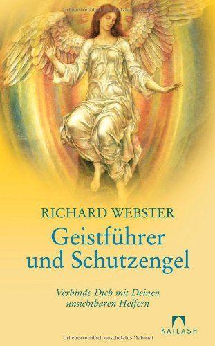 Richard Webster ~ Geistführer und Schutzengel: Verbinde Dich mit Deinen unsichtbaren Helfern