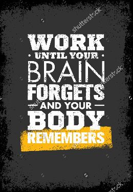 WORK UNTIL YOUR BRAIN FORGETS AND YOUR BODY REMEMBERS