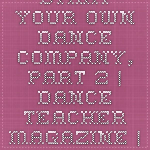 Start Your Own Dance Company, Part 2 | Dance Teacher magazine | Practical. Nurturing. Motivating. The voice of dance educators.