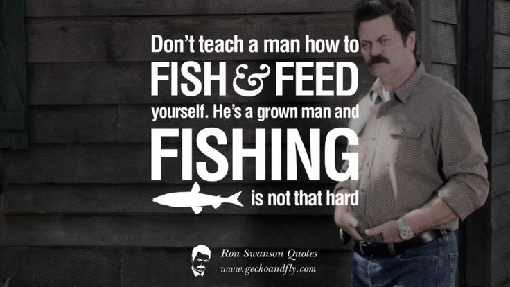 Don't Teach A Man How To Fish And Feed Yourself. He's A