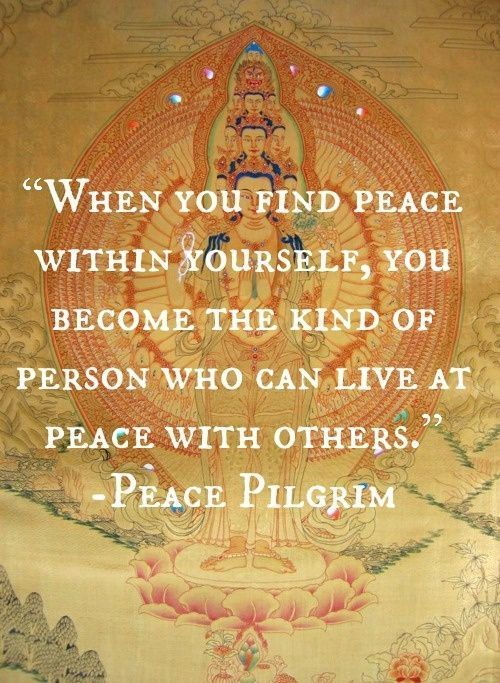 When you find peace within yourself, you become the kind of person who can live at peace with others. - Peace Pilgrim