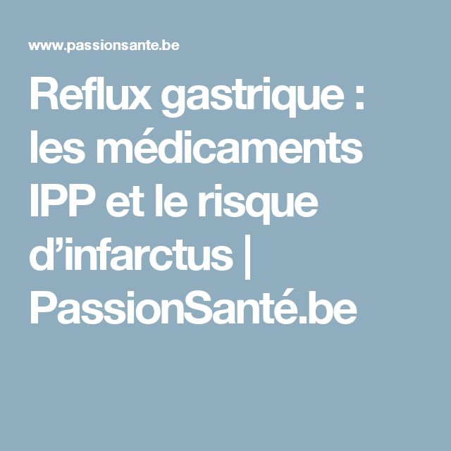 Reflux gastrique : les médicaments IPP et le risque d'infarctus | PassionSanté.be