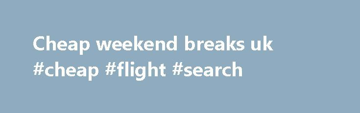 Cheap weekend breaks uk #cheap #flight #search http://cheap.remmont.com/cheap-weekend-breaks-uk-cheap-flight-search/  #cheap weekend breaks uk # Discover your smile. Holidays from Thomson. You're in safe hands We re part of TUI Group one of the world s leading travel companies. And all of our holidays are designed to help you Discover Your Smile. TRAVEL AWARE STAYING SAFE AND HEALTHY ABROAD The Foreign Commonwealth Office and the…