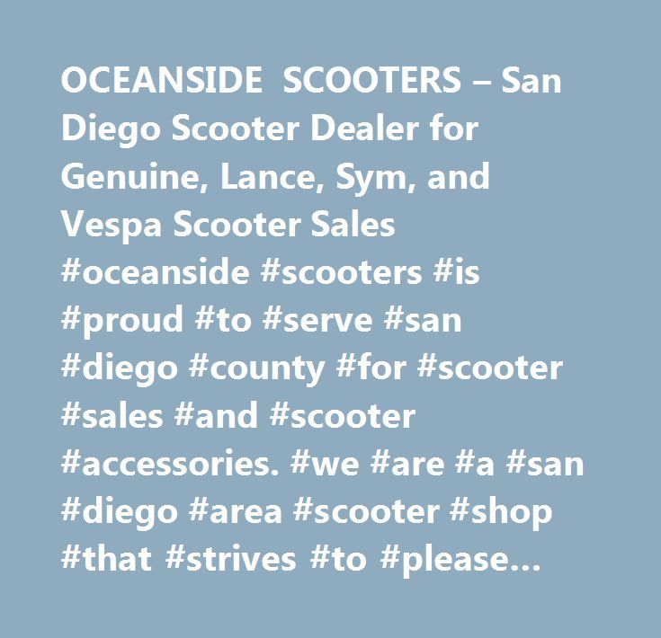 OCEANSIDE SCOOTERS – San Diego Scooter Dealer for Genuine, Lance, Sym, and Vespa Scooter Sales #oceanside #scooters #is #proud #to #serve #san #diego #county #for #scooter #sales #and #scooter #accessories. #we #are #a #san #diego #area #scooter #shop #that #strives #to #please #our #customers, #san #diego #scooter #dealers, #san #diego #scooter #sales, #gas #scooters #san #diego, #mopeds #san #diego, #san #diego #electric #bikes, #san #diego #electric #scooters, #san #diego #scooter #shops…