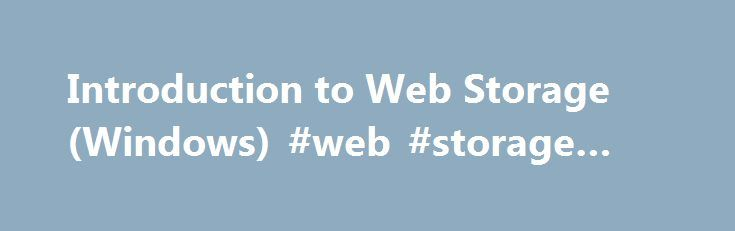 Introduction to Web Storage (Windows) #web #storage #html http://ohio.nef2.com/introduction-to-web-storage-windows-web-storage-html/  # Introduction to Web Storage Note This article is relevant to Internet Explorer. See Web and Offline Storage for information on Web Storage in Microsoft Edge. The Web Storage API includes two related mechanisms for persisting client-side data in a secure manner using the Document Object Model (DOM), sessionStorage and localStorage . These objects were…