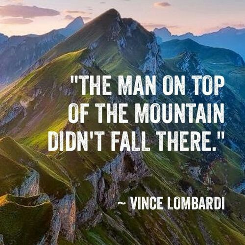 """The man on top of the mountain didn't fall there."" -Vince Lombardi"
