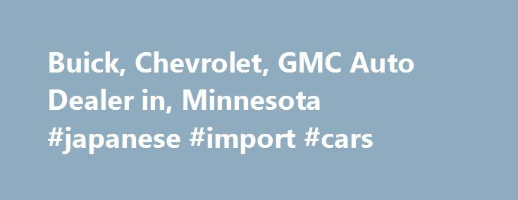 Buick, Chevrolet, GMC Auto Dealer in, Minnesota #japanese #import #cars http://car.remmont.com/buick-chevrolet-gmc-auto-dealer-in-minnesota-japanese-import-cars/  #car dealer # Featured Pre-Owned Welcome to Valley Automotive Group! Valley Buick GMC in Apple Valley MN was the original dealership from which Bernie Wagnild and Jim Paul grew the Valley Automotive Group 25 years ago. They started with a simple concept. None of the games that were commonplace in the industry at the time. […]The…