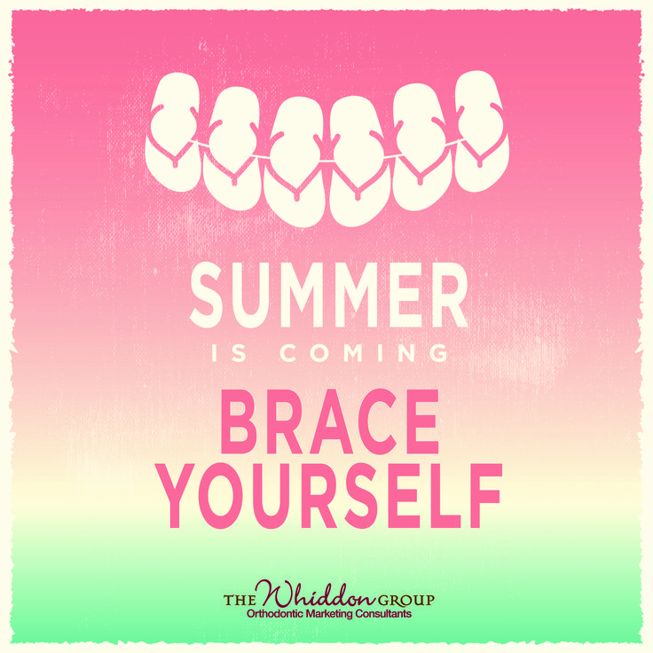 Summer is Coming, BRACE yourself! We will soon roll out an easy to use, in-office campaign for your practice to promote Braces for Summer 2016!  You won't want to miss this opportunity.  Email info@whiddongroup.com Orthodontic marketing social media signs.  Use this sign to promote your office, a free consultation and summertime braces.
