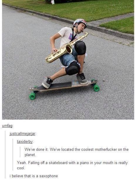 YOU GUYS YES WE ARE THE COOLEST FLAUNT IT ON YOUR SKATEBOARDS Tumblr humor, funny, marching band humor