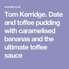 Tom Kerridge.  Date and toffee pudding with caramelised bananas and the ultimate toffee sauce