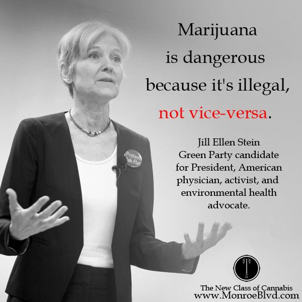 """Marijuana is dangerous because it's illegal, not vice-versa."" ~ Jill Stein"
