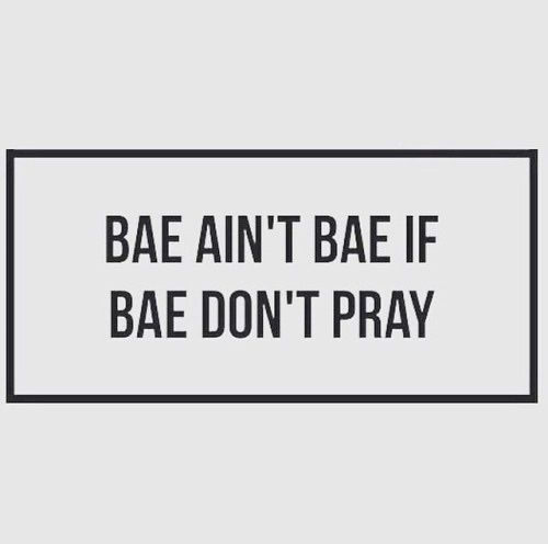 Sometimes hard to say bae ain't bae if bae don't pray  obtained from memesforjesus.tumblr.com