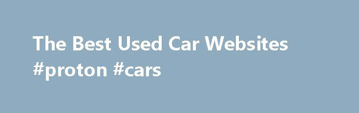 The Best Used Car Websites #proton #cars http://car-auto.nef2.com/the-best-used-car-websites-proton-cars/  #used cars websites # The Best Used Car Websites CarsDirect CarsDirect is a website for finding used cars anywhere across the United States. CarsDirect allows you to search its database by makes and models, and you can narrow down your…Continue Reading