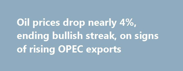 Oil prices drop nearly 4%, ending bullish streak, on signs of rising OPEC exports http://betiforexcom.livejournal.com/26009694.html  Oil prices ended the longest bull run in five years, as more evidence indicated OPEC exports rose in June.The post Oil prices drop nearly 4%, ending bullish streak, on signs of rising OPEC exports appeared first on NASDAQ.The post Oil prices drop nearly 4%, ending bullish streak, on signs of rising OPEC exports appeared first on Forex news - Binary options…