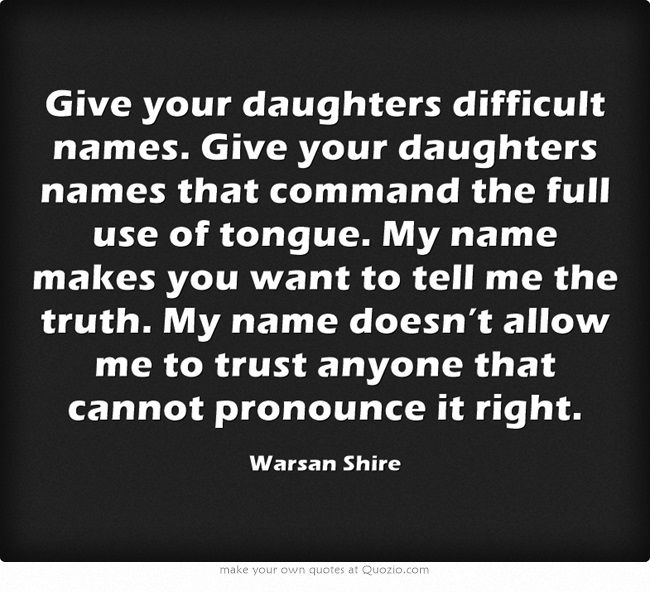 Warsan Shire, on girls with difficult names. I never thought mine (Lara) was so difficult until I moved up north!