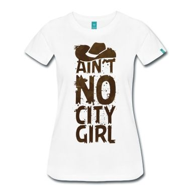 As if your cowboy boots, mud stains and ten gallon hat wasn't enough to tell you ain't no city girl, this shirt should spell it out for all those city slickers.