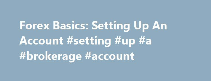 Forex Basics: Setting Up An Account #setting #up #a #brokerage #account http://riverside.nef2.com/forex-basics-setting-up-an-account-setting-up-a-brokerage-account/  # Forex Basics: Setting Up An Account Foreign-exchange (forex ) trading consists of buying and selling world currencies, and its marketplace is among the most liquid in the world. The unique aspect of trading forex is that individual investors can compete with large hedge funds and banks – they just need to set up the right…