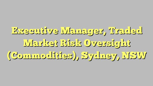 Executive Manager, Traded Market Risk Oversight (Commodities), Sydney, NSW