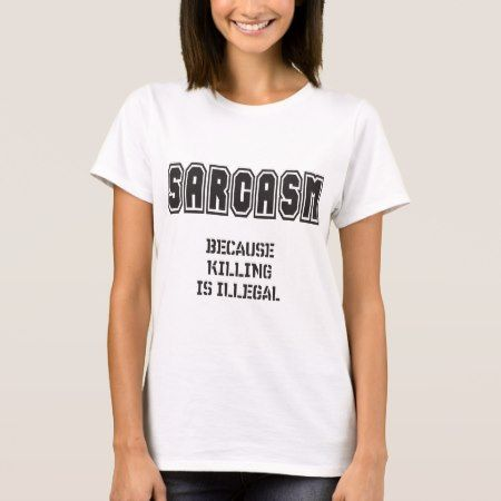 SARCASM - Because killing is illegal T-Shirt - click/tap to personalize and buy
