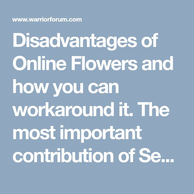 Disadvantages of Online Flowers and how you can workaround it. The most important contribution of Sending Flowers to humanity.