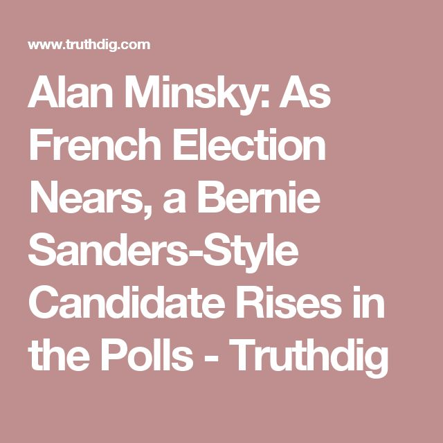 Alan Minsky:  As French Election Nears, a Bernie Sanders-Style Candidate Rises in the Polls -   Truthdig