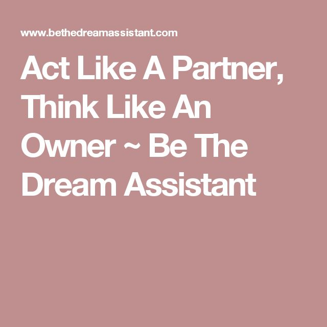 Act Like A Partner, Think Like An Owner ~ Be The Dream Assistant