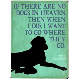IF there are no dogs in heaven, then when I die I want to go where they go. - Will Rogers #quotes