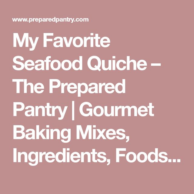 My Favorite Seafood Quiche – The Prepared Pantry | Gourmet Baking Mixes, Ingredients, Foods, and Recipes at The Prepared Pantry