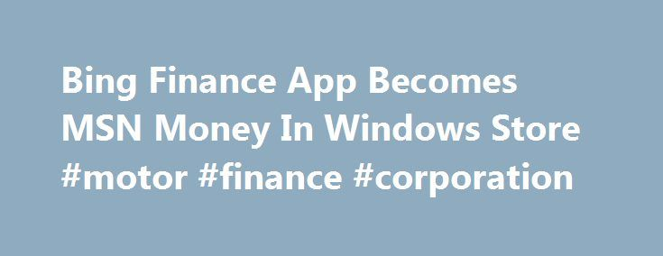 Bing Finance App Becomes MSN Money In Windows Store #motor #finance #corporation http://finance.nef2.com/bing-finance-app-becomes-msn-money-in-windows-store-motor-finance-corporation/  #msn finance # Bing Finance App Becomes MSN Money In Windows Store As part of the rebranding efforts, Microsoft today updated their Bing Finance app as MSN Money. MSN Money: Finance app allows you to know more about your money with the world's best financial news and data. My Money – Choose from top brokerages…