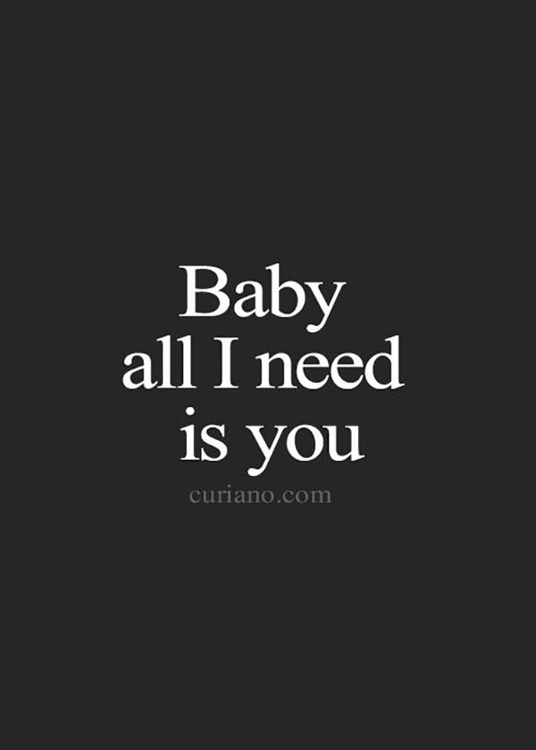 """Baby all I need is you."""