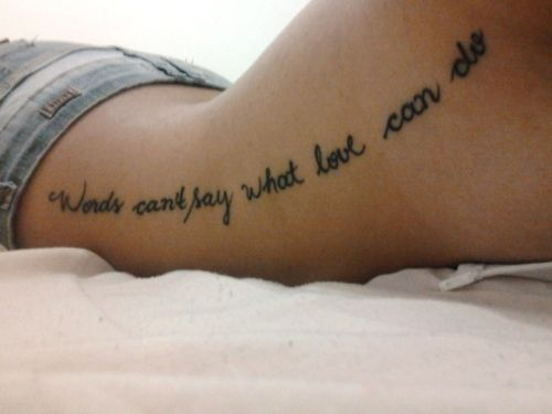 """""""Words can't say what love can do"""" Now that's a great quote for a tattoo."""