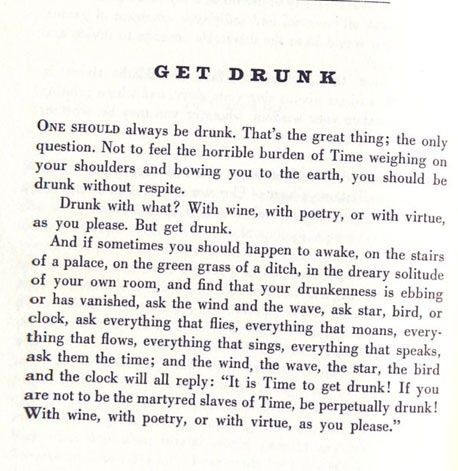 One should always be drunk. Drunk with what? With wine, poetry, or with virtue, as you please. But get drunk.
