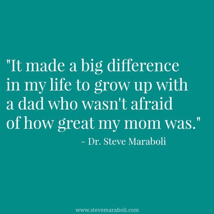 """""""It made a big difference in my life to grow up with a dad who wasn't afraid of how great my mom was."""" - Steve Maraboli #quote"""