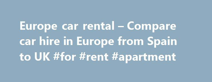 Europe car rental – Compare car hire in Europe from Spain to UK #for #rent #apartment http://rentals.nef2.com/europe-car-rental-compare-car-hire-in-europe-from-spain-to-uk-for-rent-apartment/  #car rental europe # Europe car rental – Compare car hire in Europe from Spain to UK It really could not be any easier, just follow the simple steps to go through our quick, easy booking process and you can be guaranteed that you ve just booked cheap car hire in Europe from the best value site around…