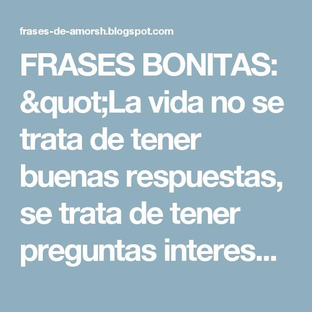 """FRASES BONITAS: """"La vida no se trata de tener buenas respuestas, se trata de tener preguntas interesantes."""" ~Paulo Coelho"""