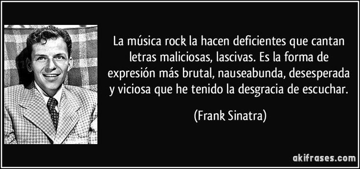 La música rock la hacen deficientes que cantan letras maliciosas, lascivas. Es la forma de expresión más brutal, nauseabunda, desesperada y viciosa que he tenido la desgracia de escuchar. (Frank Sinatra)