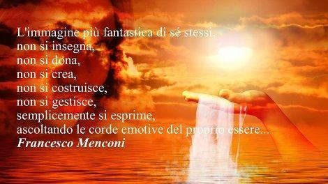 L'immagine più fantastica di sé stessi,  non si insegna,  non si dona,  non si crea,  non si costruisce,  non si gestisce,  semplicemente si esprime,  ascoltando le corde emotive del proprio essere...  Francesco Menconi