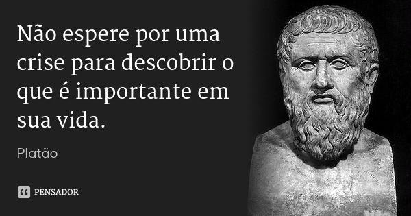 Não espere por uma crise para descobrir o que é importante em sua vida. — Platão